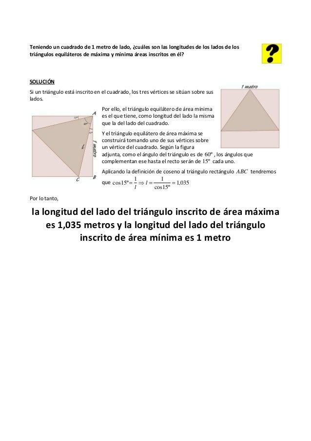 Teniendo un cuadrado de 1 metro de lado, ¿cuáles son las longitudes de los lados de los triángulos equiláteros de máxima y...