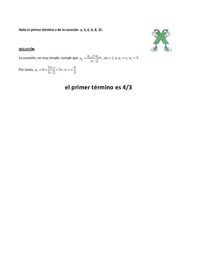 Halla el primer término x de la sucesión x, 3, 4, 6, 8, 12. SOLUCIÓN La sucesión, no muy simple, cumple que 2, 2 21 >∀ − ×...
