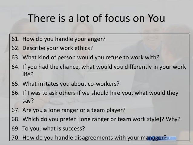 There is a lot of focus on You61.   How do you handle your anger?62.   Describe your work ethics?63.   What kind of person...