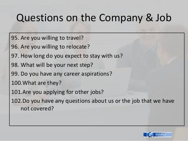 Questions on the Company & Job95. Are you willing to travel?96. Are you willing to relocate?97. How long do you expect to ...