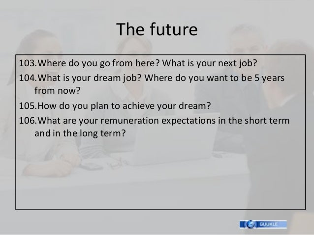 The future103.Where do you go from here? What is your next job?104.What is your dream job? Where do you want to be 5 years...