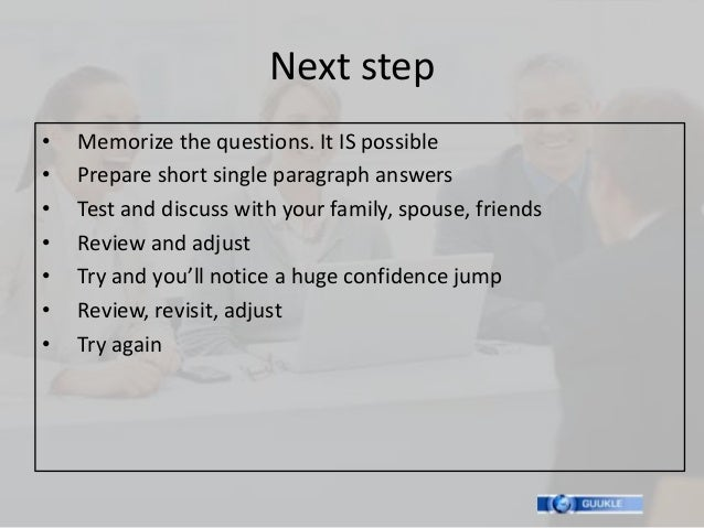Next step•   Memorize the questions. It IS possible•   Prepare short single paragraph answers•   Test and discuss with you...