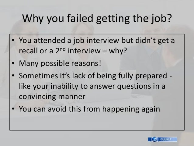 Why you failed getting the job?• You attended a job interview but didn't get a  recall or a 2nd interview – why?• Many pos...