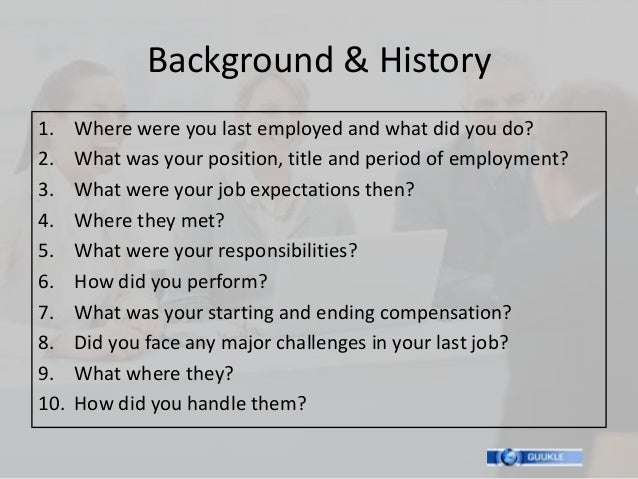 Background & History1.    Where were you last employed and what did you do?2.    What was your position, title and period ...