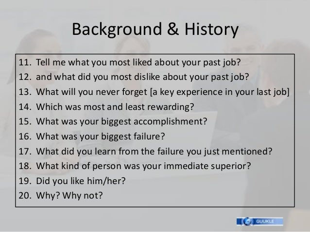 Background & History11.   Tell me what you most liked about your past job?12.   and what did you most dislike about your p...