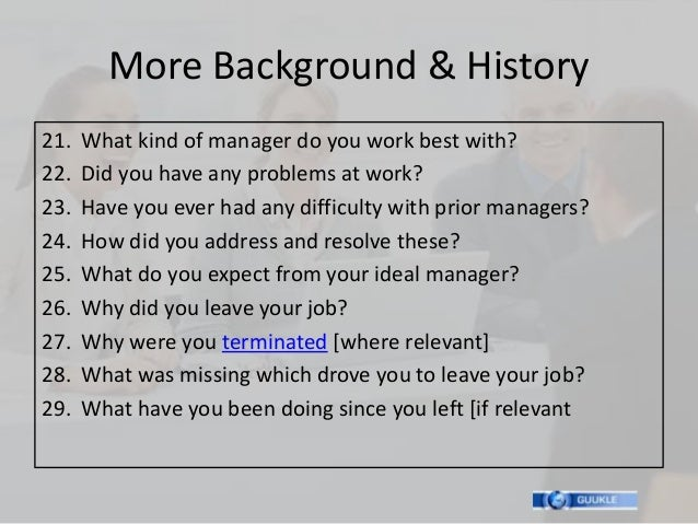 More Background & History21.   What kind of manager do you work best with?22.   Did you have any problems at work?23.   Ha...