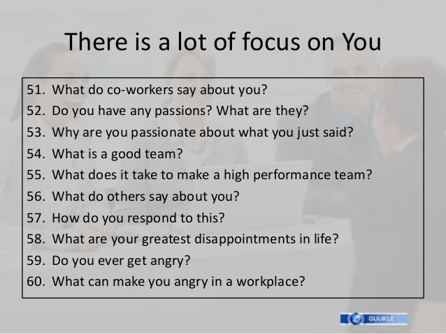There is a lot of focus on You51.   What do co-workers say about you?52.   Do you have any passions? What are they?53.   W...