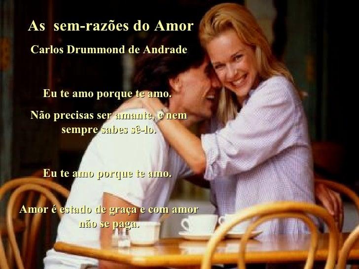 As  sem-razões do Amor Carlos Drummond de Andrade Eu te amo porque te amo.  Não precisas ser amante, e nem sempre sabes sê...
