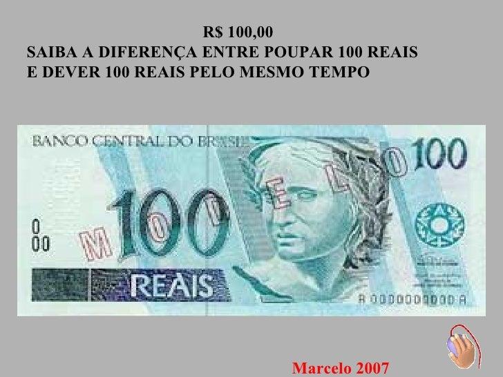 R$ 100,00 SAIBA A DIFERENÇA ENTRE POUPAR 100 REAIS E DEVER 100 REAIS PELO MESMO TEMPO Marcelo 2007