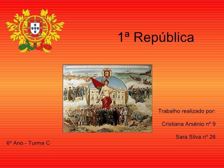1ª República Trabalho realizado por: Cristiana Arsénio nº 9 Sara Silva nº 26 6º Ano - Turma C