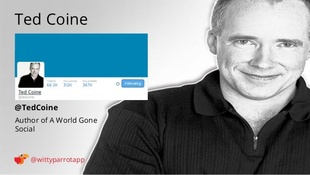 @TedCoine  Ted Coine  @wittyparrotapp  Author of A World Gone  Social  Following