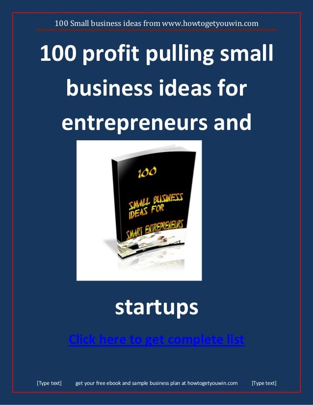 100 Small business ideas from www.howtogetyouwin.com [Type text] get your free ebook and sample business plan at howtogety...