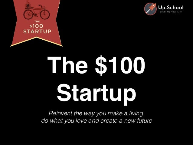 Reinvent the way you make a living, do what you love and create a new future The $100 Startup