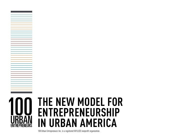 THE NEW MODEL FORENTREPRENEURSHIPIN URBAN AMERICA100 Urban Entrepreneurs Inc. is a registered 501(c)(3) nonprofit organiza...