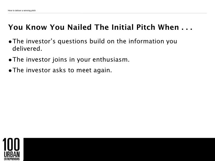 How to deliver a winning pitchYou Know You Nailed The Initial Pitch When . . .•The investor's questions build on the infor...
