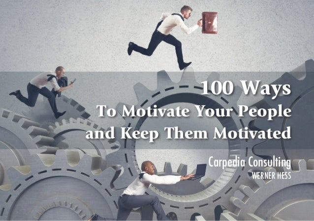 i 100 Ways To Motivate Your People and Keep Them Motivated Carpedia Consulting WERNER HESS