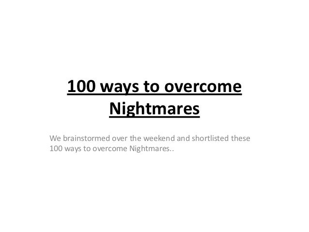 100 ways to overcome         NightmaresWe brainstormed over the weekend and shortlisted these100 ways to overcome Nightmar...
