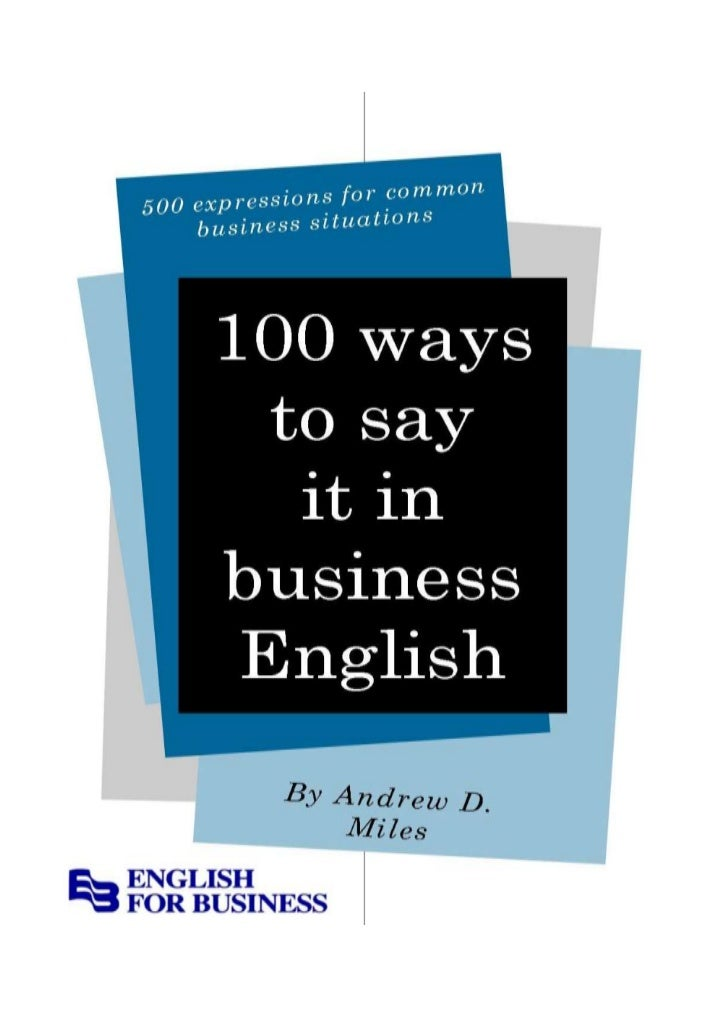 100     WAYS TO SAY IT IN BUSINESS ENGLISH     FOREWORDThis is an abridged version of my e-book, 250 Ways to Say It in Bus...
