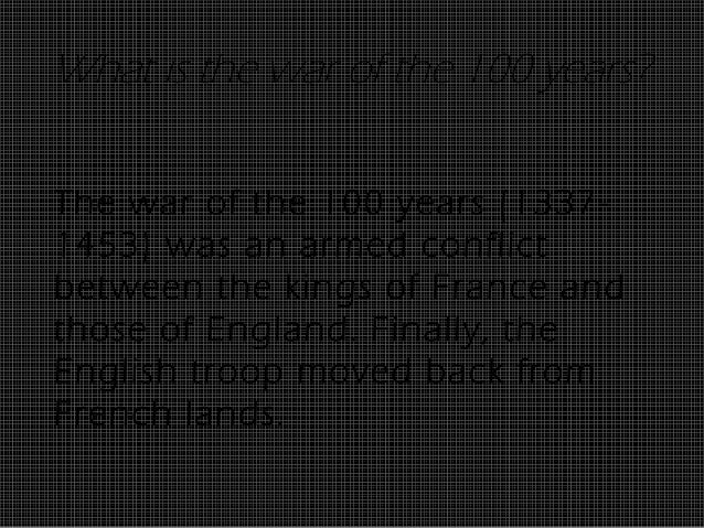 What is the war of the 100 years?The war of the 100 years (1337-1453) was an armed conflictbetween the kings of France and...