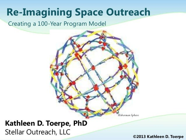 Re-Imagining Space Outreach Creating a 100-Year Program Model ©2013 Kathleen D. Toerpe Kathleen D. Toerpe, PhD Stellar Out...