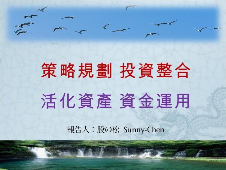 策略規劃 投資整合活化資產 資金運用 報告人:股の松 Sunny-Chen
