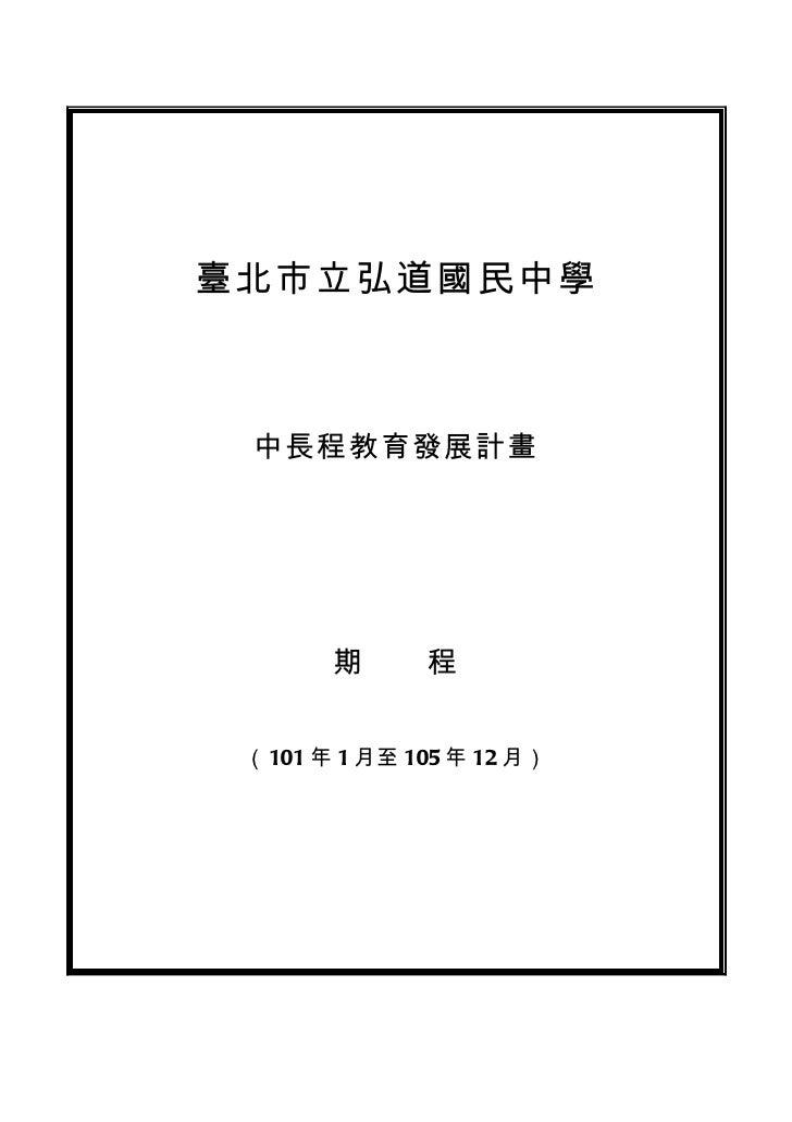 臺北市立弘道國民中學 中長程教育發展計畫       期  程 (101 年 1 月至 105 年 12 月)
