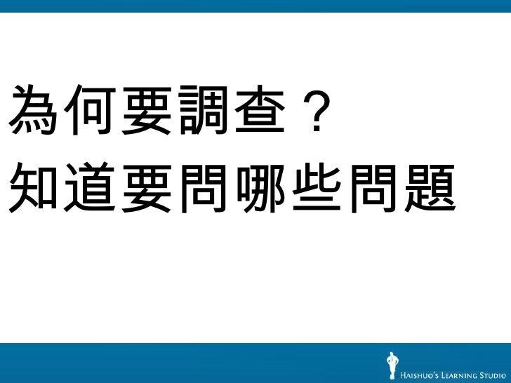 <ul><li>為何要調查? </li></ul><ul><li>知道要問哪些問題 </li></ul>