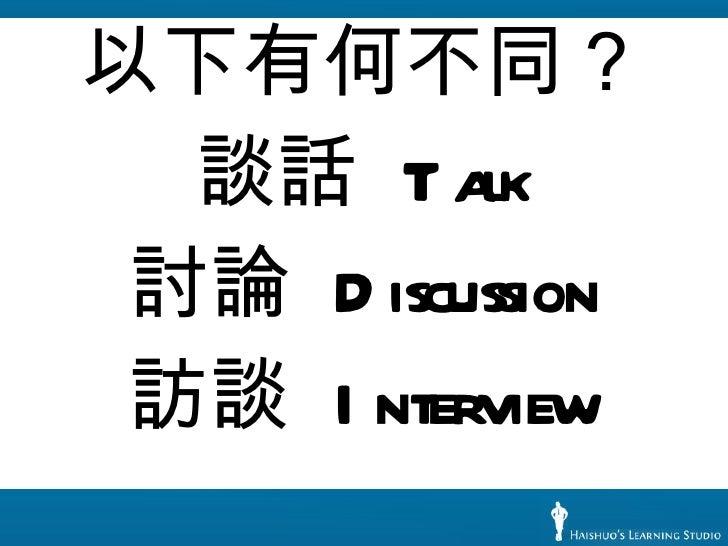 <ul><li>以下有何不同? </li></ul><ul><li>談話  Talk </li></ul><ul><li>討論  Discussion </li></ul><ul><li>訪談  Interview </li></ul>