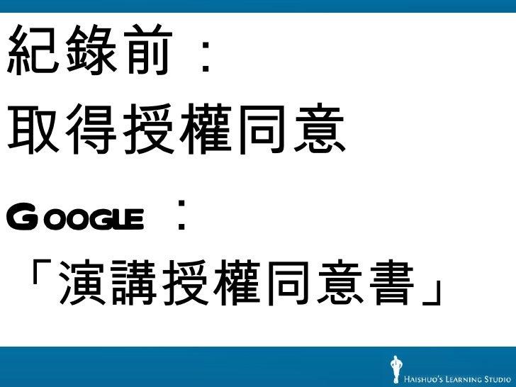 <ul><li>紀錄前: </li></ul><ul><li>取得授權同意 </li></ul><ul><li>Google : </li></ul><ul><li>「演講授權同意書」 </li></ul>