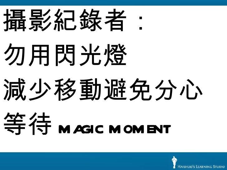 <ul><li>攝影紀錄者: </li></ul><ul><li>勿用閃光燈 </li></ul><ul><li>減少移動避免分心 </li></ul><ul><li>等待 magic moment </li></ul>