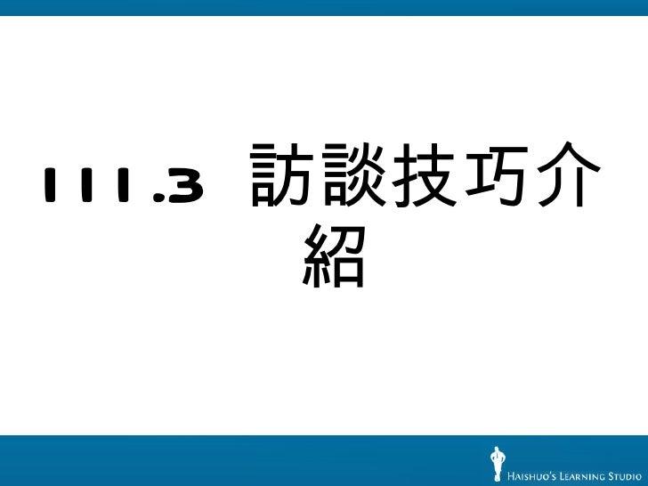 <ul><li>III.3  訪談技巧介紹 </li></ul>