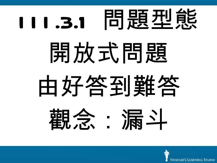 <ul><li>III.3.1  問題型態 </li></ul><ul><li>開放式問題 </li></ul><ul><li>由好答到難答 </li></ul><ul><li>觀念:漏斗 </li></ul>