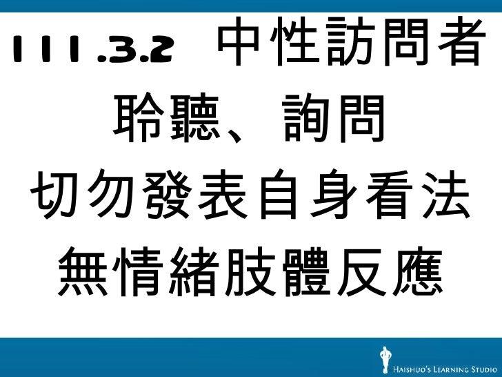 <ul><li>III.3.2  中性訪問者 </li></ul><ul><li>聆聽、詢問 </li></ul><ul><li>切勿發表自身看法 </li></ul><ul><li>無情緒肢體反應 </li></ul>
