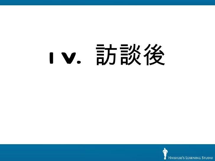 <ul><li>IV.  訪談後 </li></ul>