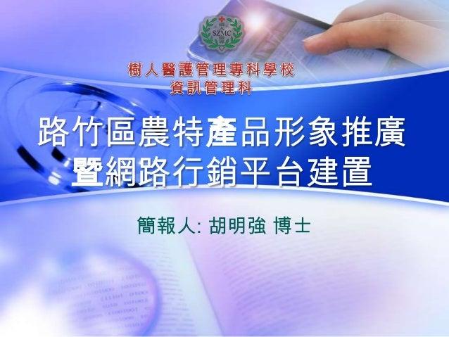 路竹區農特產品形象推廣 暨網路行銷平台建置  簡報人: 胡明強 博士