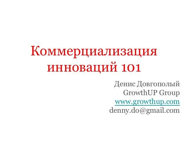 Коммерциализация инноваций 101 Денис Довгополый GrowthUP Group www.growthup.com denny.do@gmail.com