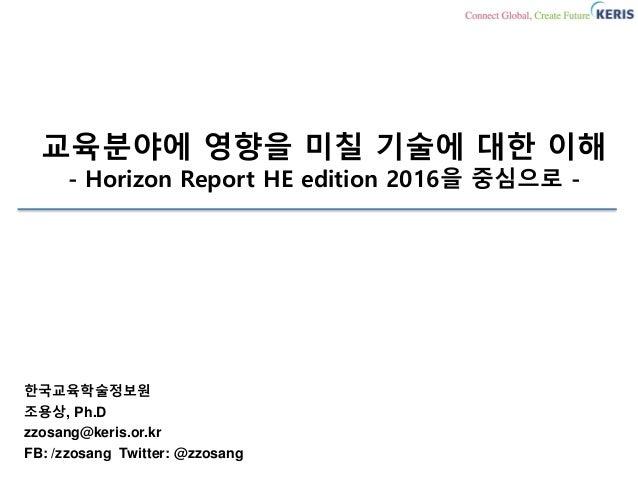교육분야에 영향을 미칠 기술에 대한 이해 - Horizon Report HE edition 2016을 중심으로 - 한국교육학술정보원 조용상, Ph.D zzosang@keris.or.kr FB: /zzosang Twitt...