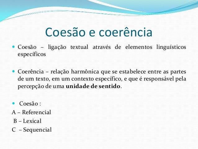 Coesão e coerência Coesão – ligação textual através de elementos linguísticos  específicos Coerência – relação harmônica...