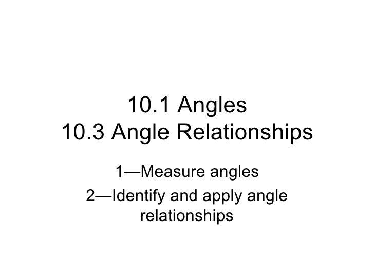 10.1 Angles 10.3 Angle Relationships 1—Measure angles 2—Identify and apply angle relationships
