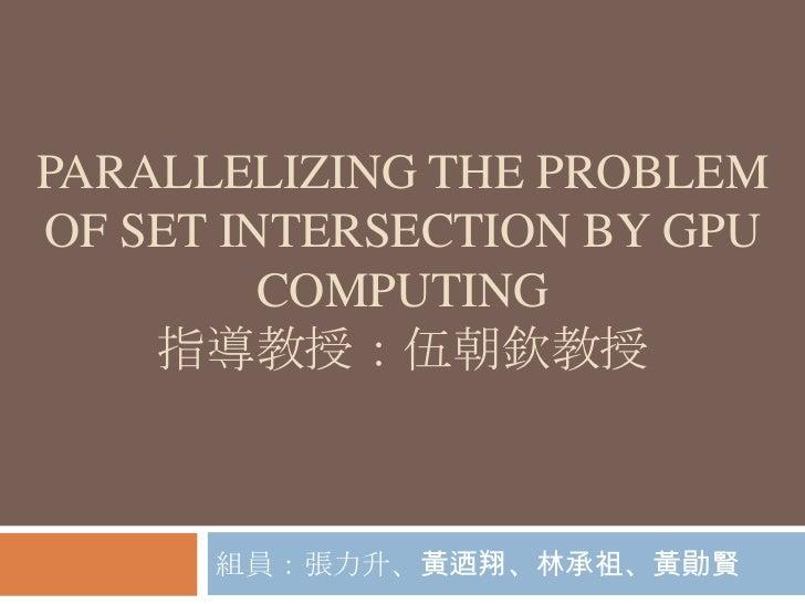 PARALLELIZING THE PROBLEMOF SET INTERSECTION BY GPU         COMPUTING    指導教授:伍朝欽教授      組員:張力升、黃迺翔、林承祖、黃勛賢