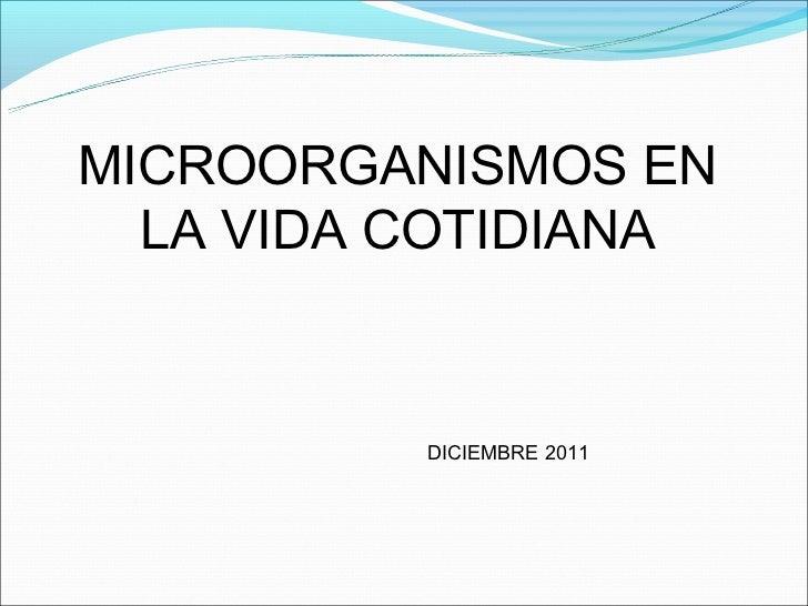 MICROORGANISMOS EN  LA VIDA COTIDIANA          DICIEMBRE 2011