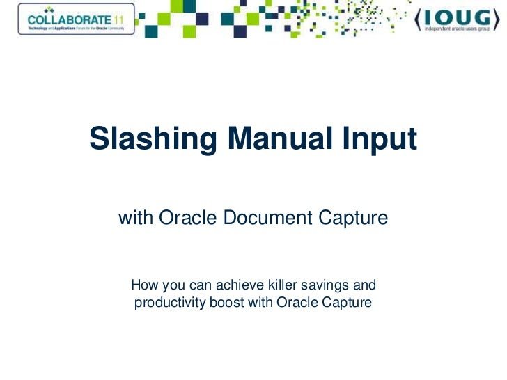 Slashing Manual Input<br />with Oracle Document CaptureHow you can achieve killer savings and productivity boost with Orac...