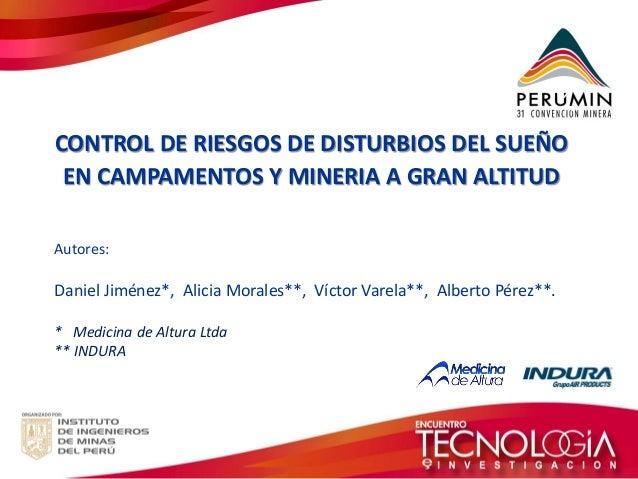 CONTROL DE RIESGOS DE DISTURBIOS DEL SUEÑO  EN CAMPAMENTOS Y MINERIA A GRAN ALTITUD  Autores:  Daniel Jiménez*, Alicia Mor...