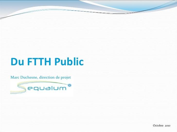 Du FTTH Public<br />Marc Duchesne, direction de projet<br />Octobre  2010<br />