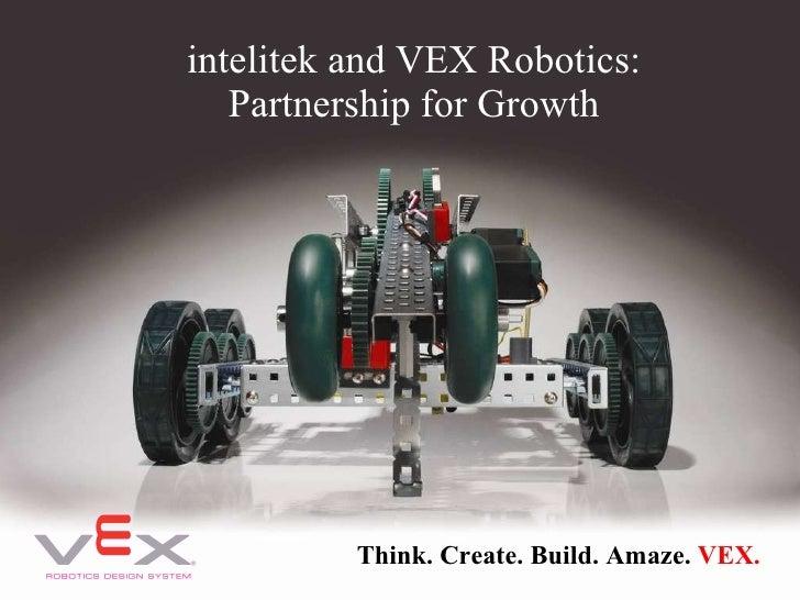Think. Create. Build. Amaze.  VEX. intelitek and VEX Robotics: Partnership for Growth