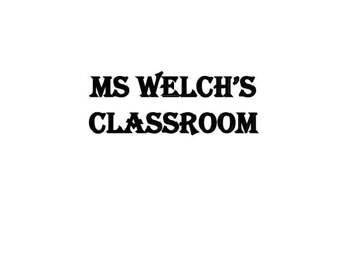 Ms Welch's Classroom<br />