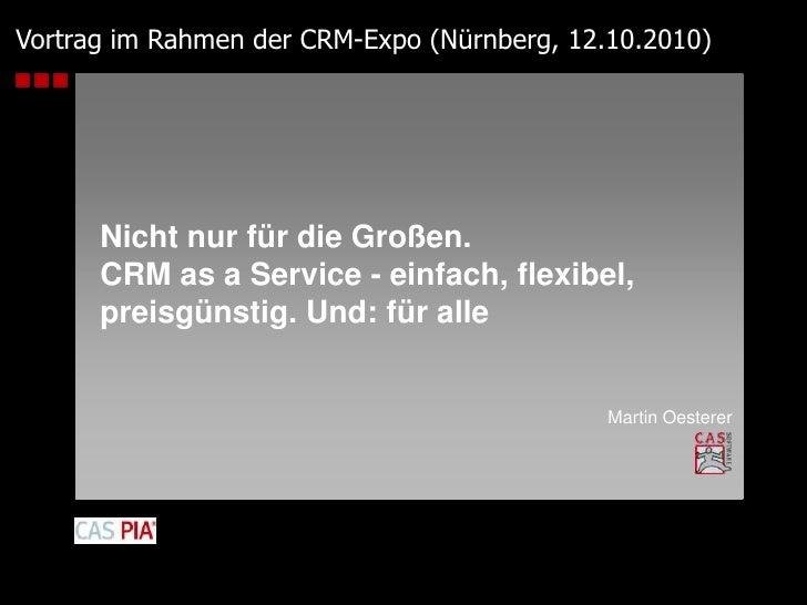 Vortrag im Rahmen der CRM-Expo (Nürnberg, 12.10.2010)<br />Nicht nur für die Großen.CRM as a Service - einfach, flexibel,p...
