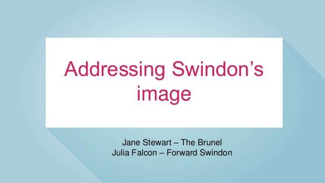 Addressing Swindon's image Jane Stewart – The Brunel Julia Falcon – Forward Swindon