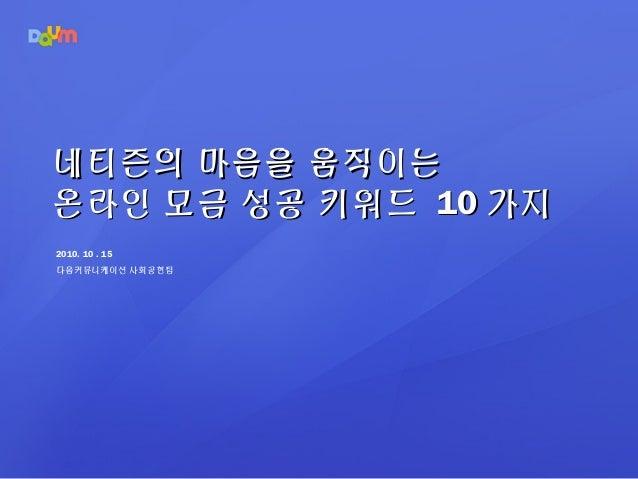 2010. 10 . 15 다음커뮤니케이션 사회공헌팀 네티즌의 마음을 움직이는네티즌의 마음을 움직이는 온라인 모금 성공 키워드온라인 모금 성공 키워드 1010 가지가지