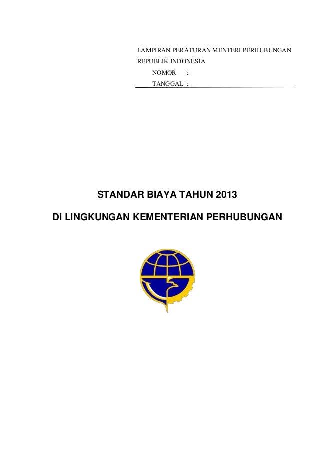 LAMPIRAN PERATURAN MENTERI PERHUBUNGANREPUBLIK INDONESIANOMOR :TANGGAL :STANDAR BIAYA TAHUN 2013DI LINGKUNGAN KEMENTERIAN ...